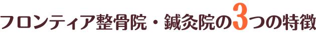 3つの特徴|大阪市西区南堀江 フロンティア整骨院・鍼灸院
